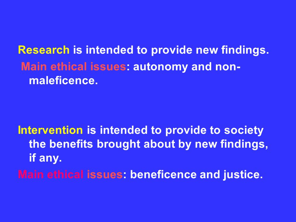 Research is intended to provide new findings. Main ethical issues: autonomy and non- maleficence.