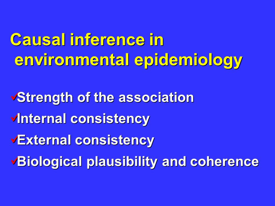 Causal inference in environmental epidemiology environmental epidemiology Strength of the association Strength of the association Internal consistency Internal consistency External consistency External consistency Biological plausibility and coherence Biological plausibility and coherence