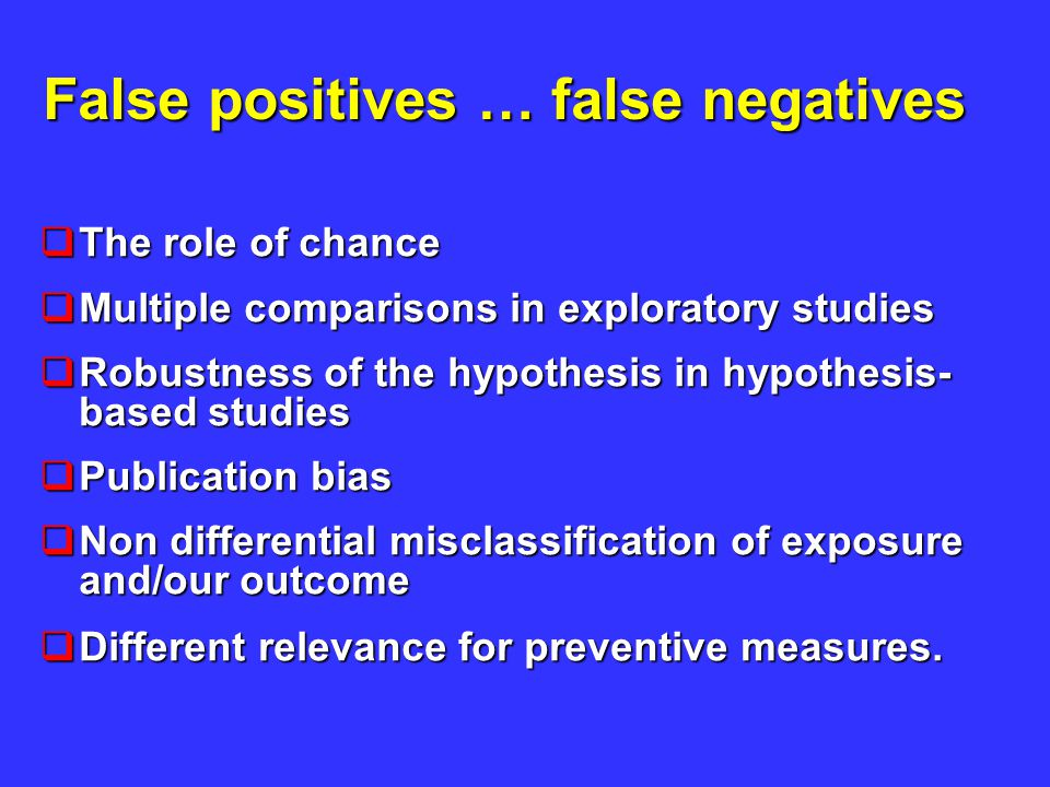False positives … false negatives  The role of chance  Multiple comparisons in exploratory studies  Robustness of the hypothesis in hypothesis- based studies  Publication bias  Non differential misclassification of exposure and/our outcome  Different relevance for preventive measures.