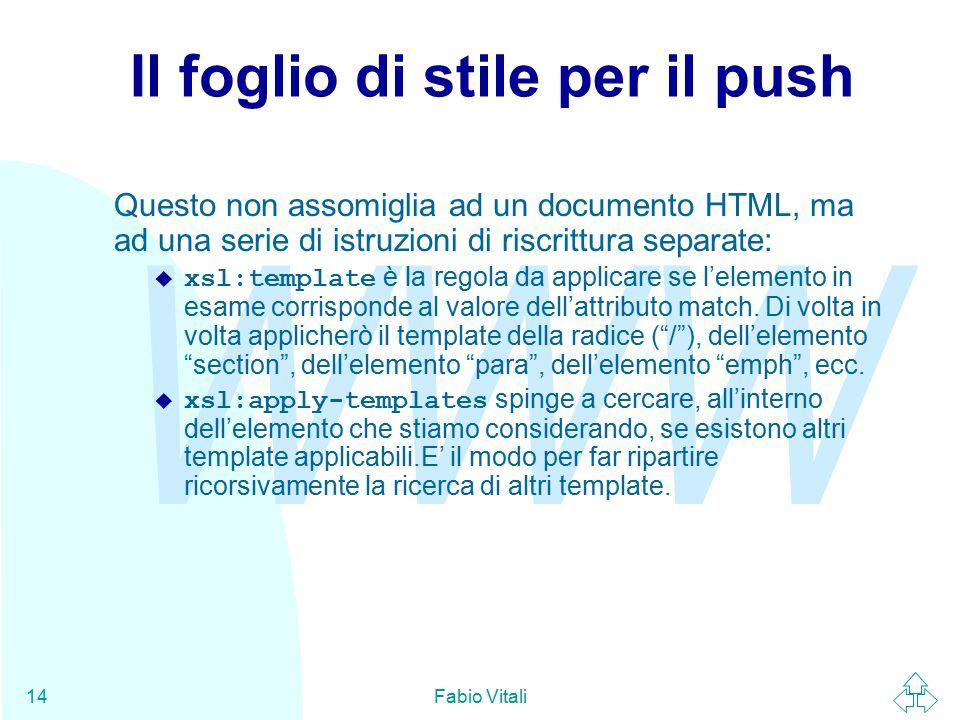 WWW Fabio Vitali14 Il foglio di stile per il push Questo non assomiglia ad un documento HTML, ma ad una serie di istruzioni di riscrittura separate:  xsl:template è la regola da applicare se l'elemento in esame corrisponde al valore dell'attributo match.