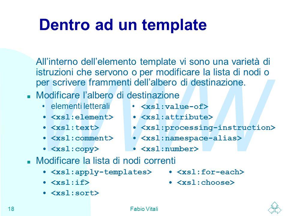 WWW Fabio Vitali18 Dentro ad un template All'interno dell'elemento template vi sono una varietà di istruzioni che servono o per modificare la lista di nodi o per scrivere frammenti dell'albero di destinazione.