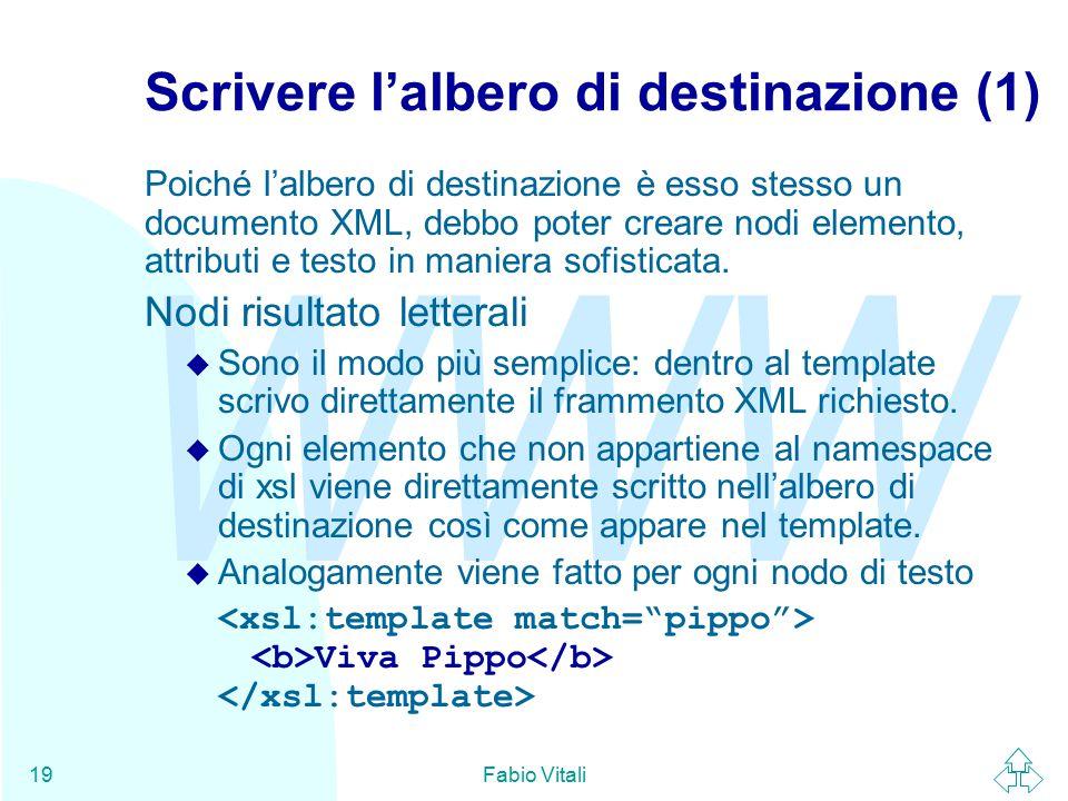 WWW Fabio Vitali19 Scrivere l'albero di destinazione (1) Poiché l'albero di destinazione è esso stesso un documento XML, debbo poter creare nodi elemento, attributi e testo in maniera sofisticata.