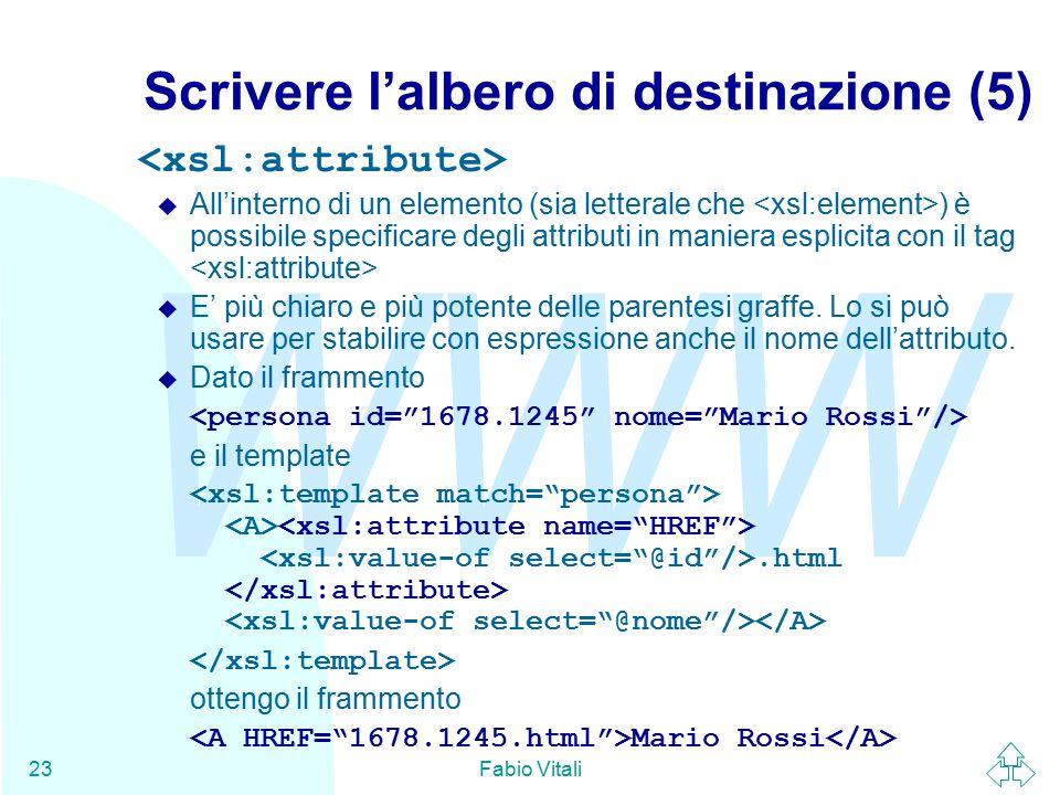WWW Fabio Vitali23 Scrivere l'albero di destinazione (5) u All'interno di un elemento (sia letterale che ) è possibile specificare degli attributi in maniera esplicita con il tag u E' più chiaro e più potente delle parentesi graffe.