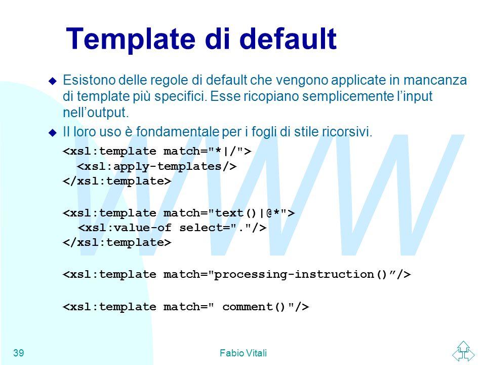 WWW Fabio Vitali39 Template di default u Esistono delle regole di default che vengono applicate in mancanza di template più specifici.