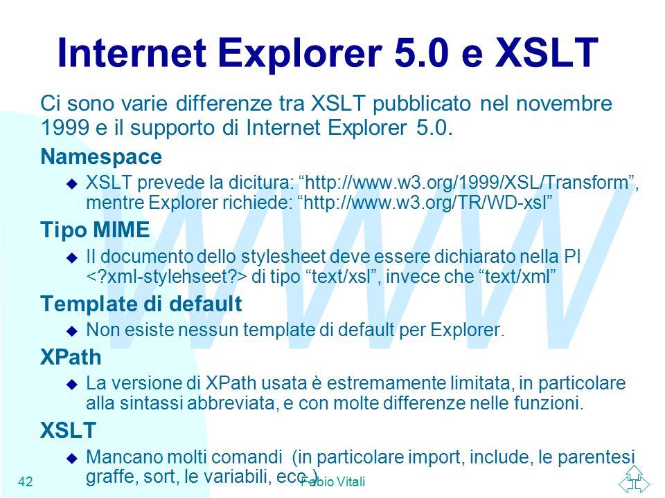 WWW Fabio Vitali42 Internet Explorer 5.0 e XSLT Ci sono varie differenze tra XSLT pubblicato nel novembre 1999 e il supporto di Internet Explorer 5.0.