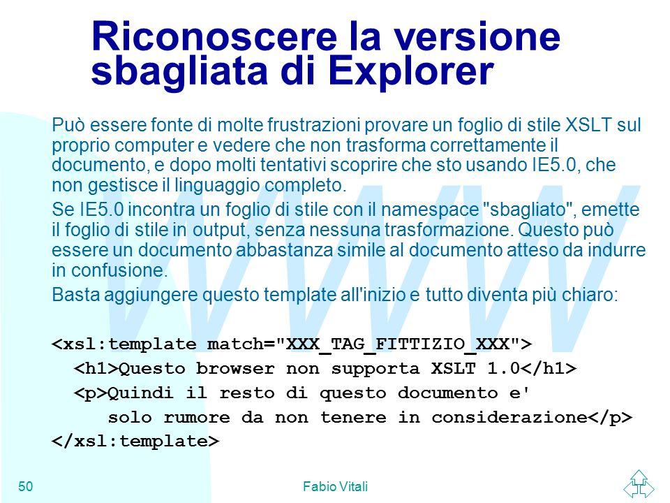 WWW Fabio Vitali50 Riconoscere la versione sbagliata di Explorer Può essere fonte di molte frustrazioni provare un foglio di stile XSLT sul proprio computer e vedere che non trasforma correttamente il documento, e dopo molti tentativi scoprire che sto usando IE5.0, che non gestisce il linguaggio completo.