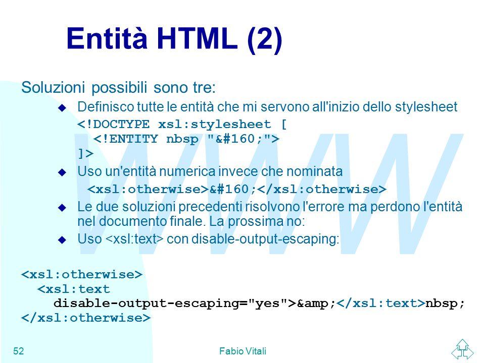 WWW Fabio Vitali52 Entità HTML (2) Soluzioni possibili sono tre: u Definisco tutte le entità che mi servono all inizio dello stylesheet ]> u Uso un entità numerica invece che nominata u Le due soluzioni precedenti risolvono l errore ma perdono l entità nel documento finale.