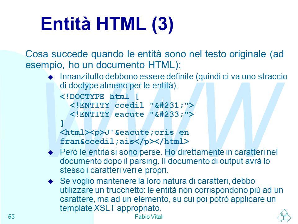 WWW Fabio Vitali53 Entità HTML (3) Cosa succede quando le entità sono nel testo originale (ad esempio, ho un documento HTML): u Innanzitutto debbono essere definite (quindi ci va uno straccio di doctype almeno per le entità).