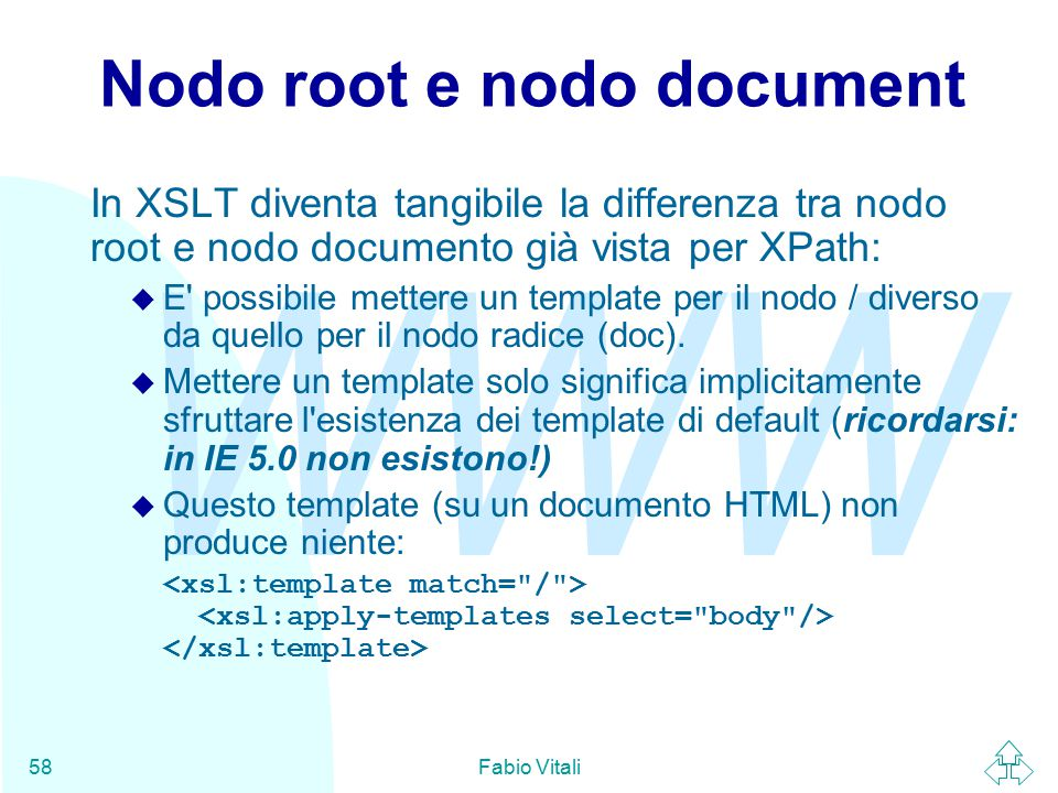 WWW Fabio Vitali58 Nodo root e nodo document In XSLT diventa tangibile la differenza tra nodo root e nodo documento già vista per XPath: u E possibile mettere un template per il nodo / diverso da quello per il nodo radice (doc).