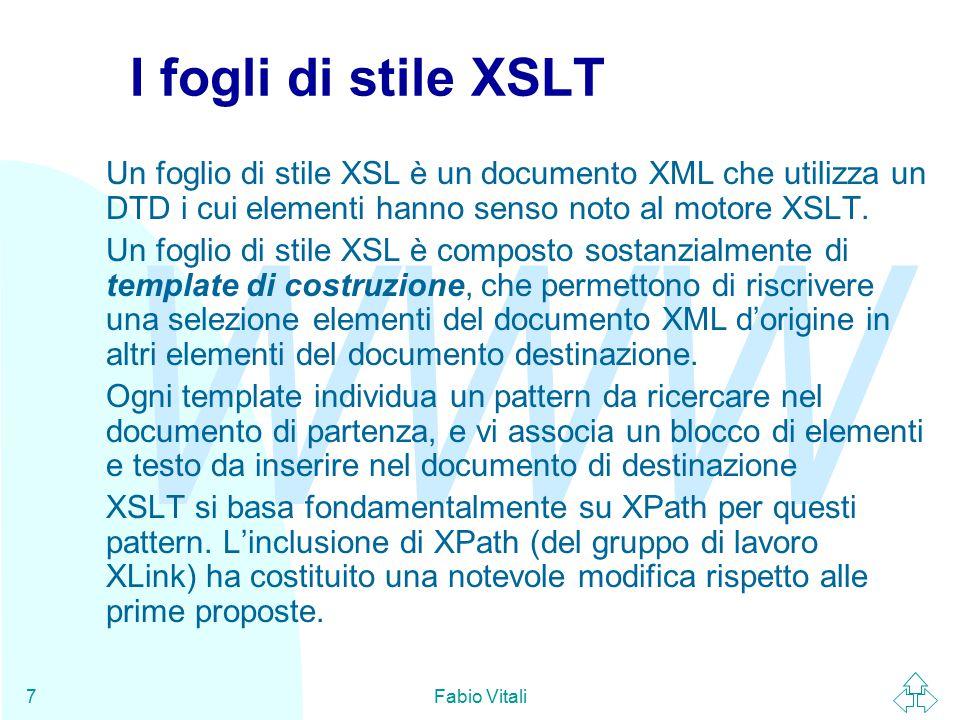 WWW Fabio Vitali7 I fogli di stile XSLT Un foglio di stile XSL è un documento XML che utilizza un DTD i cui elementi hanno senso noto al motore XSLT.