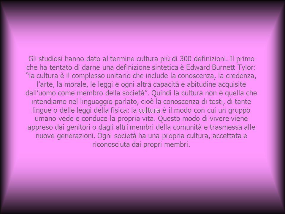 cultura Gli studiosi hanno dato al termine cultura più di 300 definizioni. Il primo che ha tentato di darne una definizione sintetica è Edward Burnett