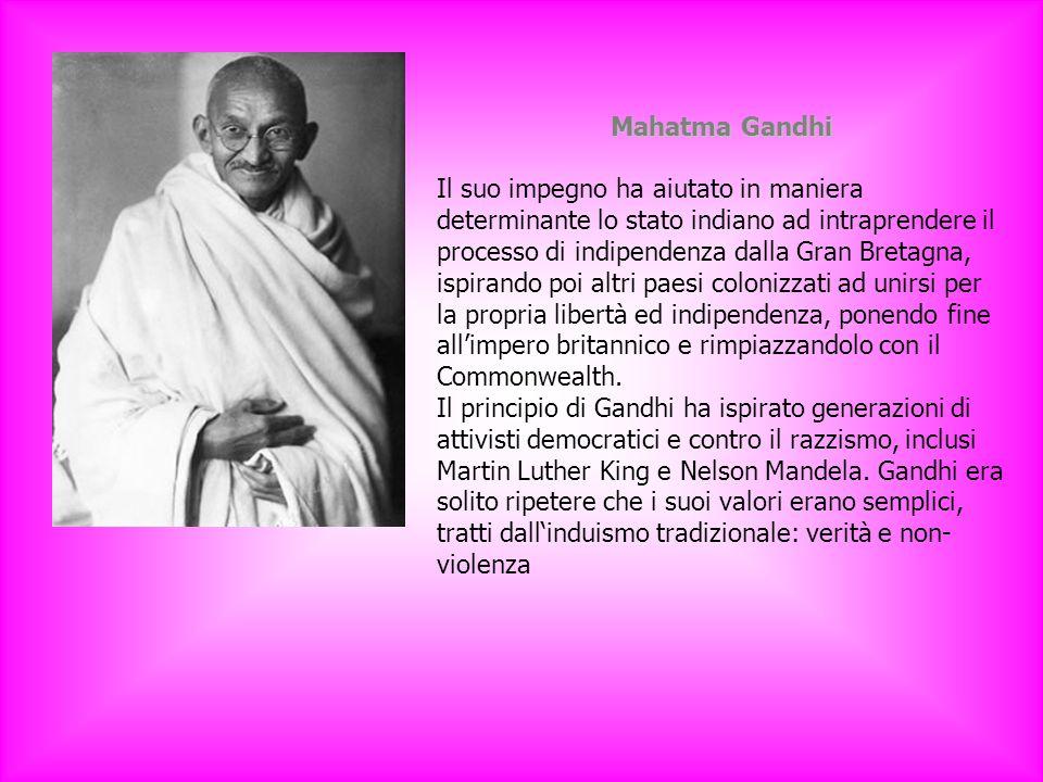 Mahatma Gandhi Il suo impegno ha aiutato in maniera determinante lo stato indiano ad intraprendere il processo di indipendenza dalla Gran Bretagna, ispirando poi altri paesi colonizzati ad unirsi per la propria libertà ed indipendenza, ponendo fine all'impero britannico e rimpiazzandolo con il Commonwealth.