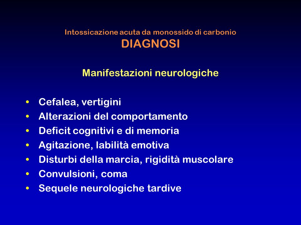 Intossicazione acuta da monossido di carbonio DIAGNOSI Manifestazioni neurologiche Cefalea, vertigini Alterazioni del comportamento Deficit cognitivi