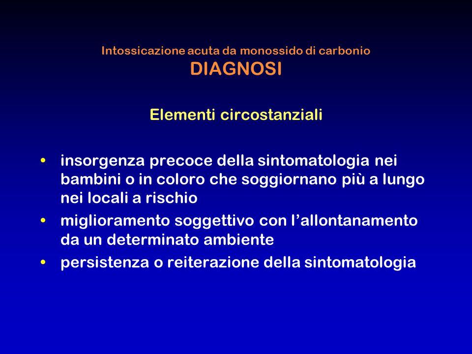 Intossicazione acuta da monossido di carbonio DIAGNOSI Elementi circostanziali insorgenza precoce della sintomatologia nei bambini o in coloro che sog