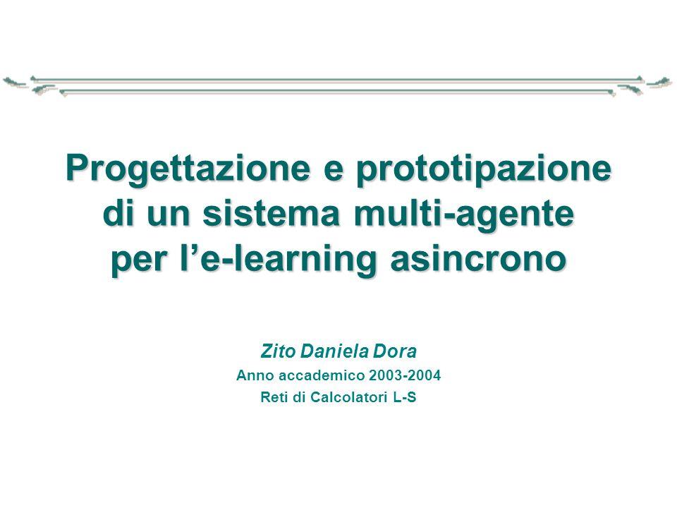 Zito Daniela Dora Anno accademico 2003-2004 Reti di Calcolatori L-S Progettazione e prototipazione di un sistema multi-agente per l'e-learning asincro