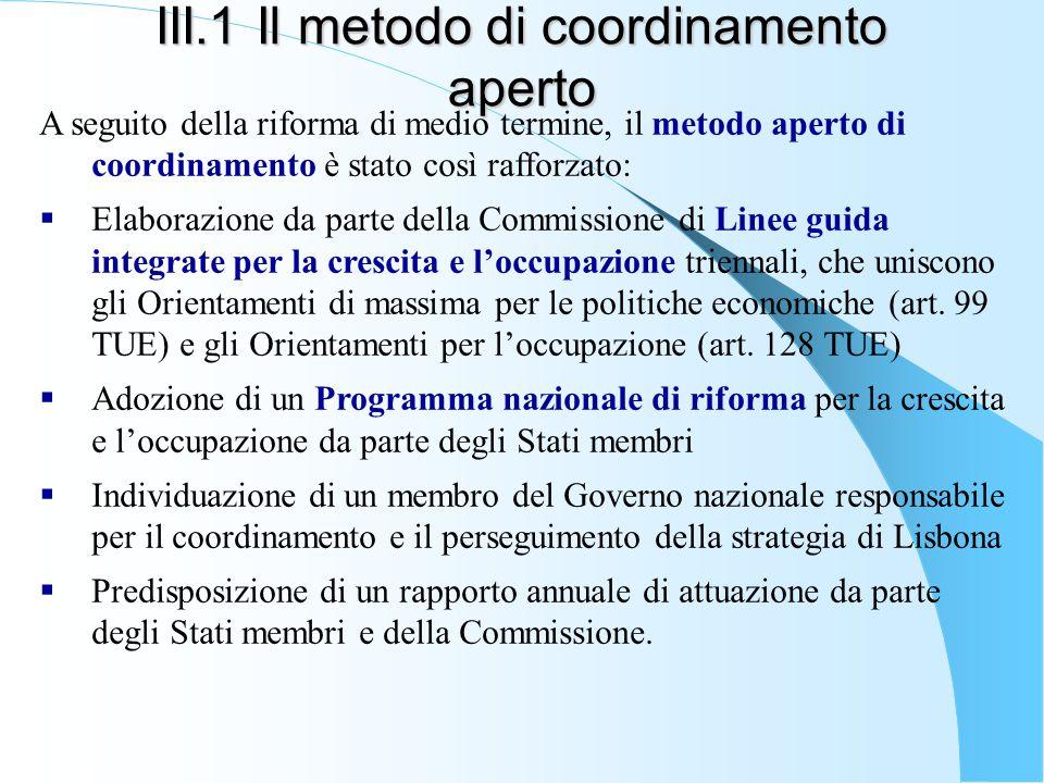 III.1 Il metodo di coordinamento aperto A seguito della riforma di medio termine, il metodo aperto di coordinamento è stato così rafforzato:  Elaborazione da parte della Commissione di Linee guida integrate per la crescita e l'occupazione triennali, che uniscono gli Orientamenti di massima per le politiche economiche (art.