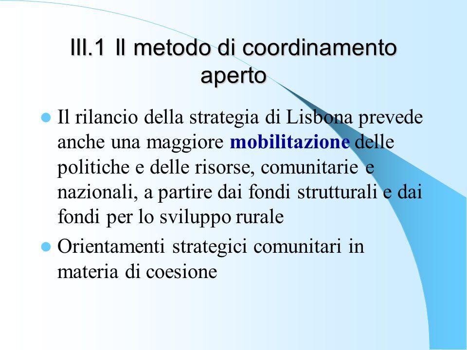III.1 Il metodo di coordinamento aperto Il rilancio della strategia di Lisbona prevede anche una maggiore mobilitazione delle politiche e delle risorse, comunitarie e nazionali, a partire dai fondi strutturali e dai fondi per lo sviluppo rurale Orientamenti strategici comunitari in materia di coesione