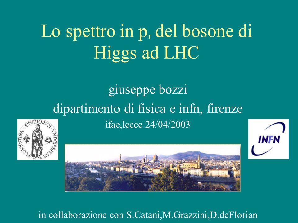Lo spettro in p T del bosone di Higgs ad LHC giuseppe bozzi dipartimento di fisica e infn, firenze ifae,lecce 24/04/2003 in collaborazione con S.Catani,M.Grazzini,D.deFlorian