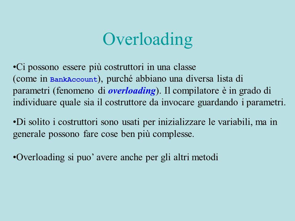 Overloading Ci possono essere più costruttori in una classe (come in BankAccount ), purché abbiano una diversa lista di parametri (fenomeno di overloading).