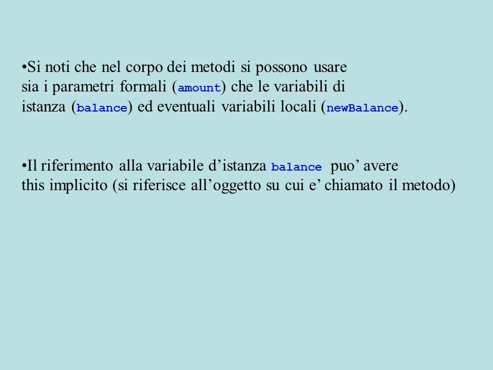 Si noti che nel corpo dei metodi si possono usare sia i parametri formali ( amount ) che le variabili di istanza ( balance ) ed eventuali variabili locali ( newBalance ).