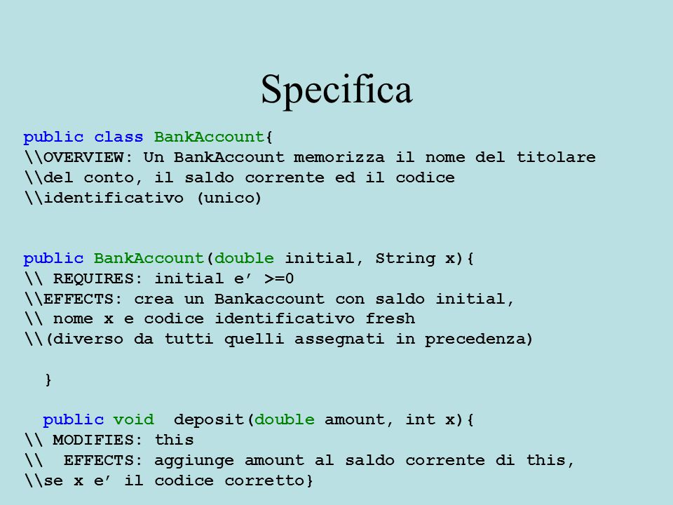 Specifica public class BankAccount{ \\OVERVIEW: Un BankAccount memorizza il nome del titolare \\del conto, il saldo corrente ed il codice \\identificativo (unico) public BankAccount(double initial, String x){ \\ REQUIRES: initial e' >=0 \\EFFECTS: crea un Bankaccount con saldo initial, \\ nome x e codice identificativo fresh \\(diverso da tutti quelli assegnati in precedenza) } public void deposit(double amount, int x){ \\ MODIFIES: this \\ EFFECTS: aggiunge amount al saldo corrente di this, \\se x e' il codice corretto}