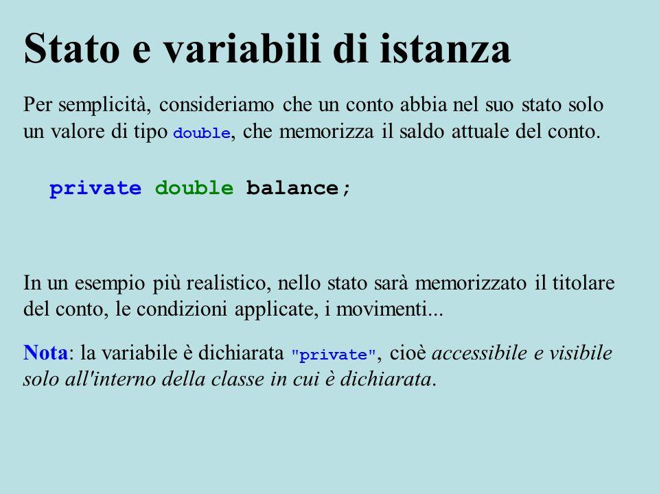 Stato e variabili di istanza Per semplicità, consideriamo che un conto abbia nel suo stato solo un valore di tipo double, che memorizza il saldo attuale del conto.