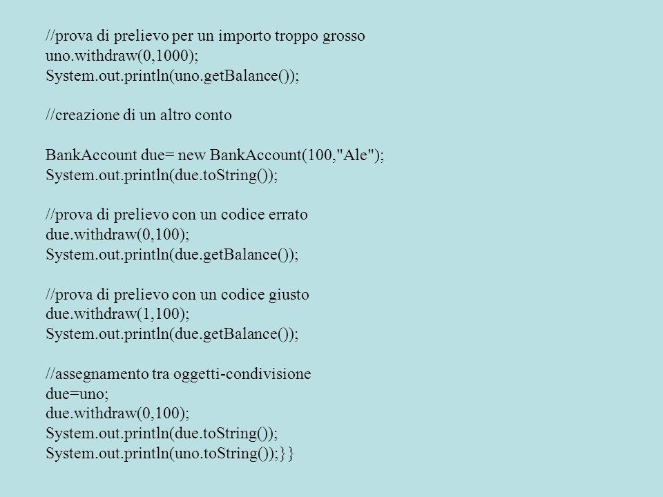 //prova di prelievo per un importo troppo grosso uno.withdraw(0,1000); System.out.println(uno.getBalance()); //creazione di un altro conto BankAccount due= new BankAccount(100, Ale ); System.out.println(due.toString()); //prova di prelievo con un codice errato due.withdraw(0,100); System.out.println(due.getBalance()); //prova di prelievo con un codice giusto due.withdraw(1,100); System.out.println(due.getBalance()); //assegnamento tra oggetti-condivisione due=uno; due.withdraw(0,100); System.out.println(due.toString()); System.out.println(uno.toString());}}