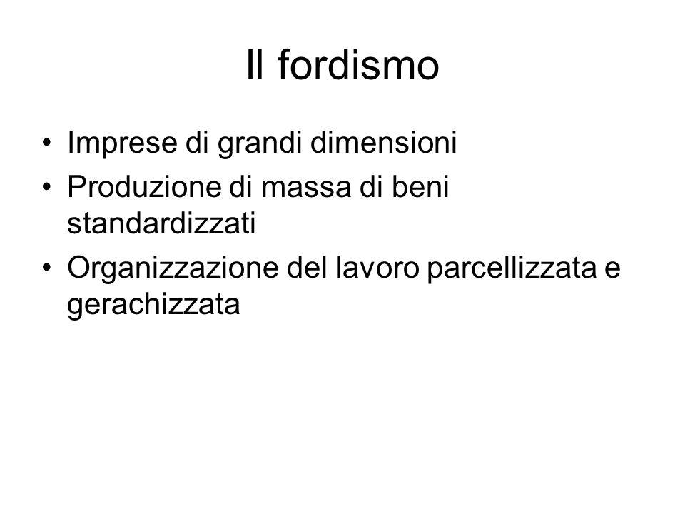 Il fordismo Imprese di grandi dimensioni Produzione di massa di beni standardizzati Organizzazione del lavoro parcellizzata e gerachizzata