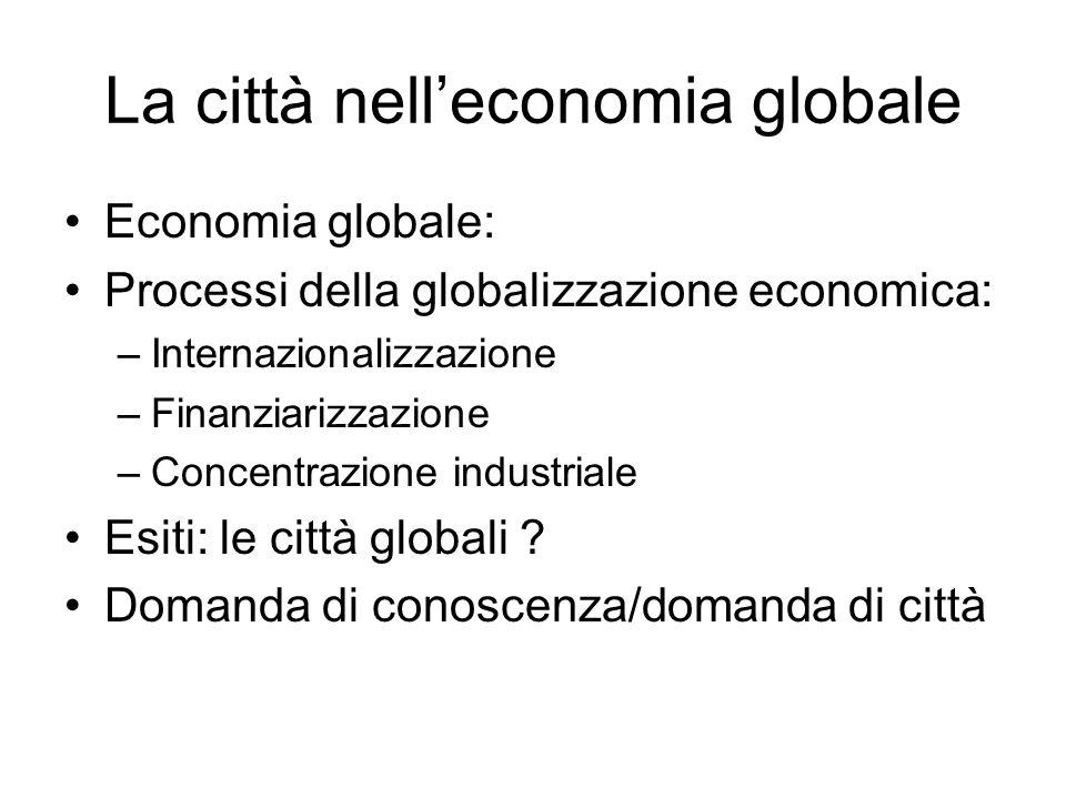 La città nell'economia globale Economia globale: Processi della globalizzazione economica: –Internazionalizzazione –Finanziarizzazione –Concentrazione industriale Esiti: le città globali .
