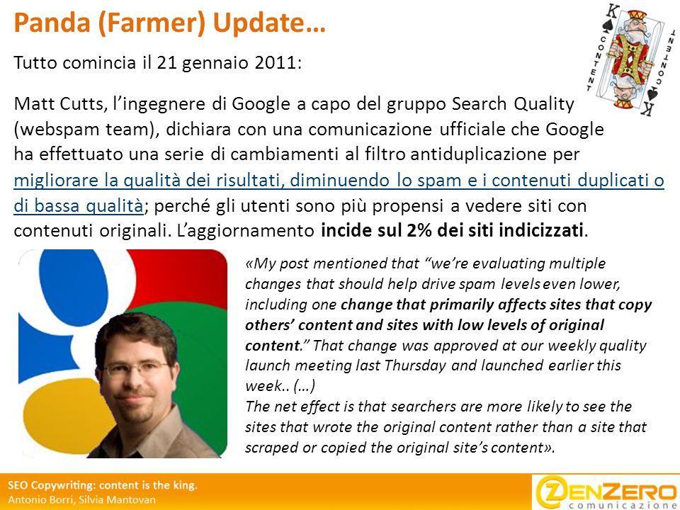 Tutto comincia il 21 gennaio 2011: Panda (Farmer) Update… migliorare la qualità dei risultati, diminuendo lo spam e i contenuti duplicati o di bassa qualità; perché gli utenti sono più propensi a vedere siti con contenuti originali.