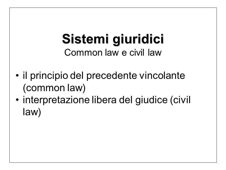 Sistemi giuridici Sistemi giuridici Common law e civil law il principio del precedente vincolante (common law) interpretazione libera del giudice (civil law)