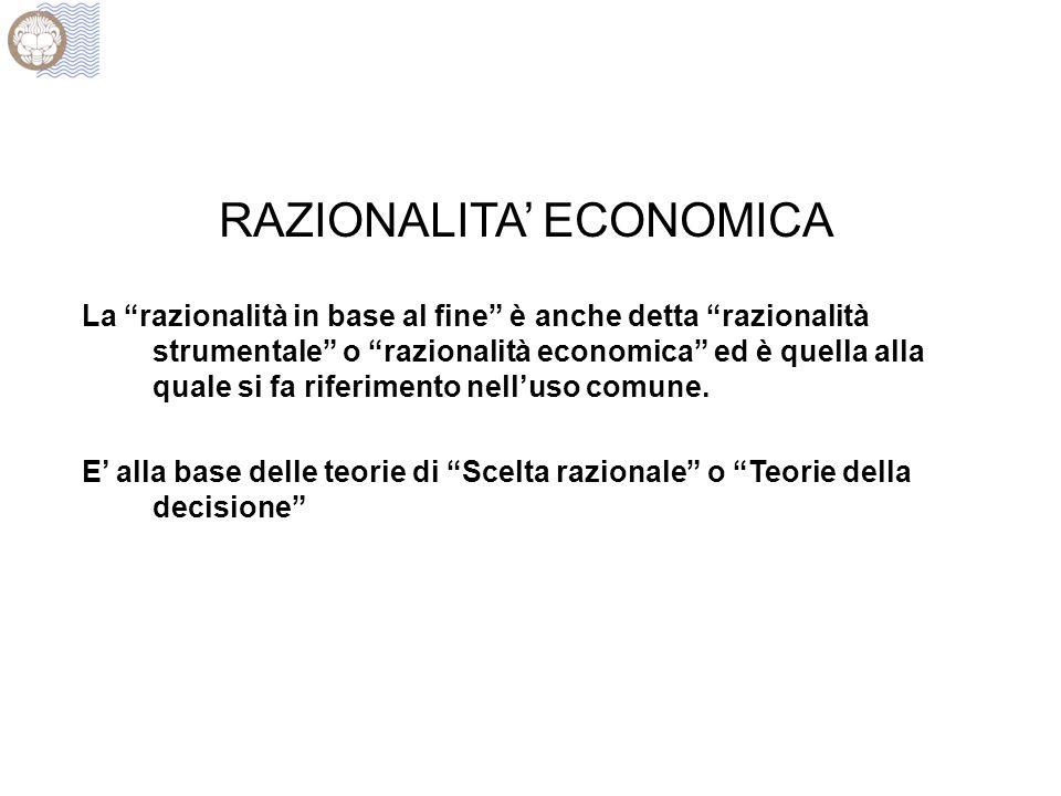 """RAZIONALITA' ECONOMICA La """"razionalità in base al fine"""" è anche detta """"razionalità strumentale"""" o """"razionalità economica"""" ed è quella alla quale si fa"""