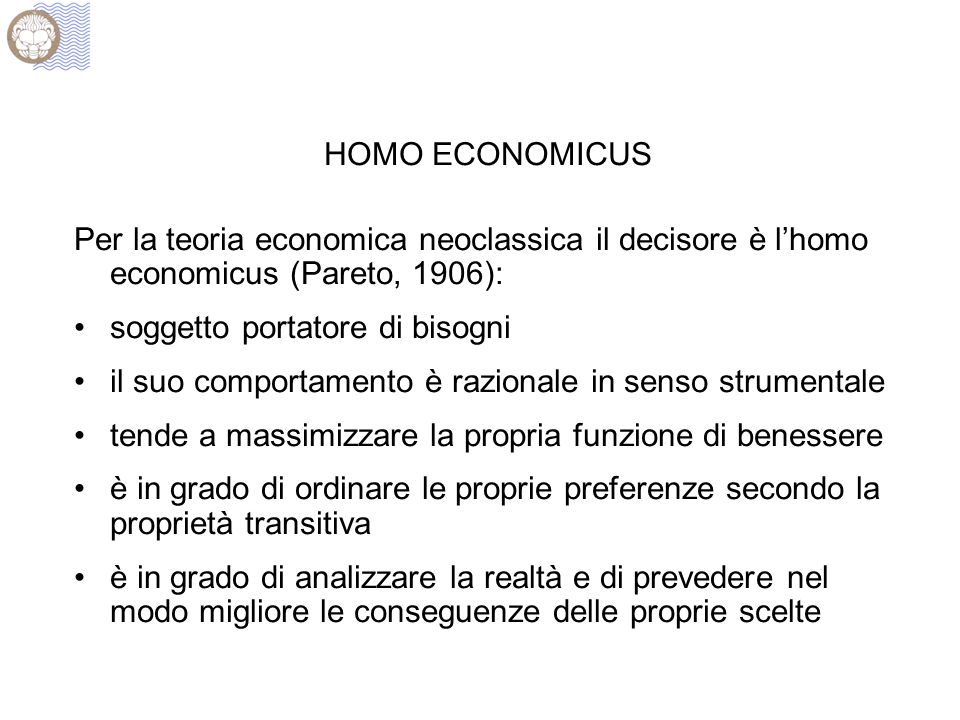 HOMO ECONOMICUS Per la teoria economica neoclassica il decisore è l'homo economicus (Pareto, 1906): soggetto portatore di bisogni il suo comportamento