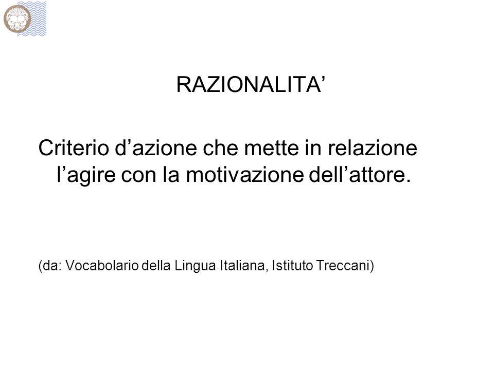 RAZIONALITA' Criterio d'azione che mette in relazione l'agire con la motivazione dell'attore. (da: Vocabolario della Lingua Italiana, Istituto Treccan