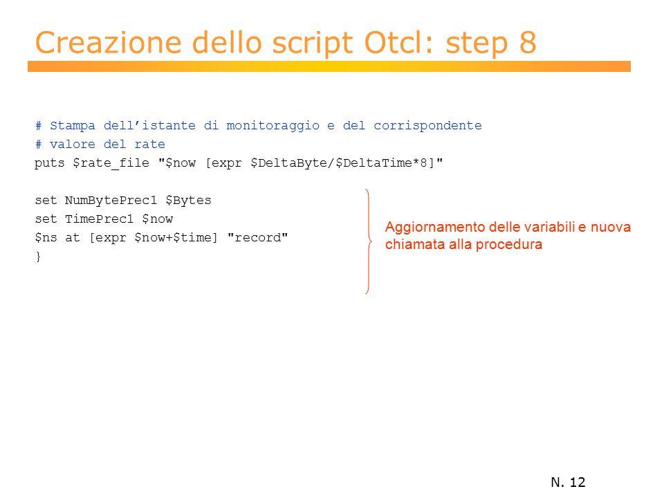 N. 12 Creazione dello script Otcl: step 8 # Stampa dell'istante di monitoraggio e del corrispondente # valore del rate puts $rate_file