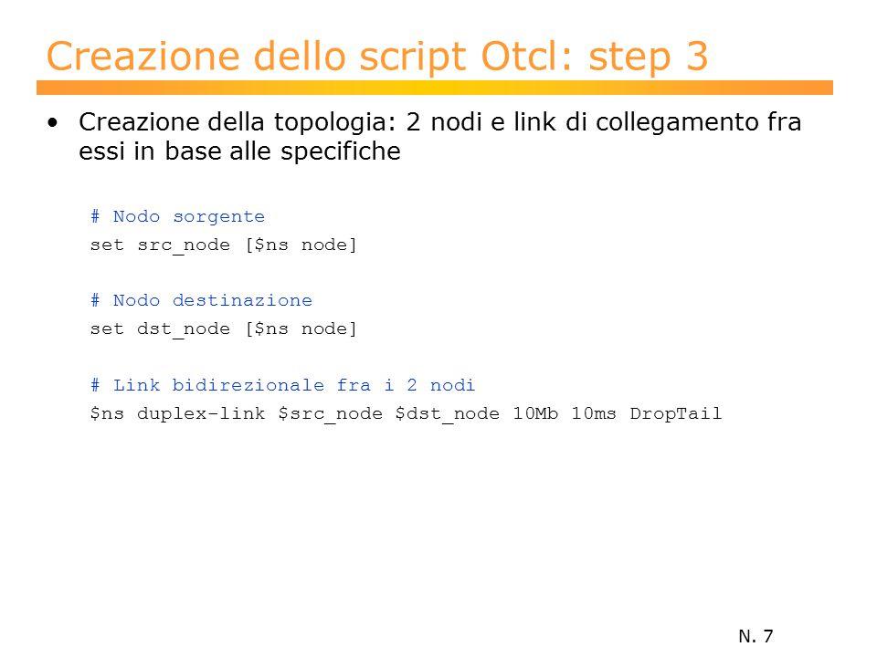 N. 7 Creazione dello script Otcl: step 3 Creazione della topologia: 2 nodi e link di collegamento fra essi in base alle specifiche # Nodo sorgente set
