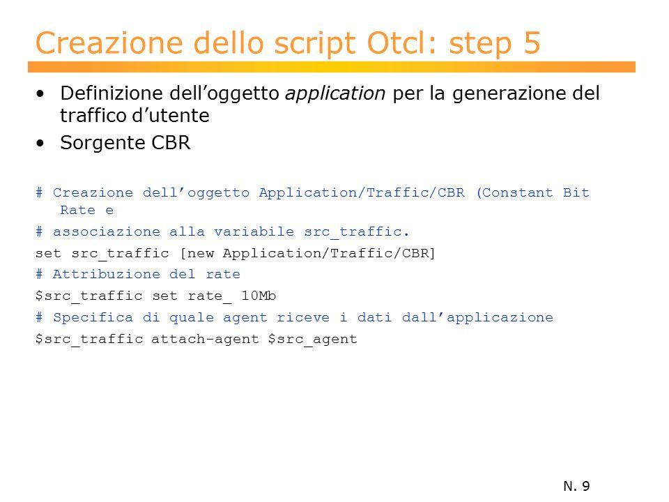 N. 9 Creazione dello script Otcl: step 5 Definizione dell'oggetto application per la generazione del traffico d'utente Sorgente CBR # Creazione dell'o