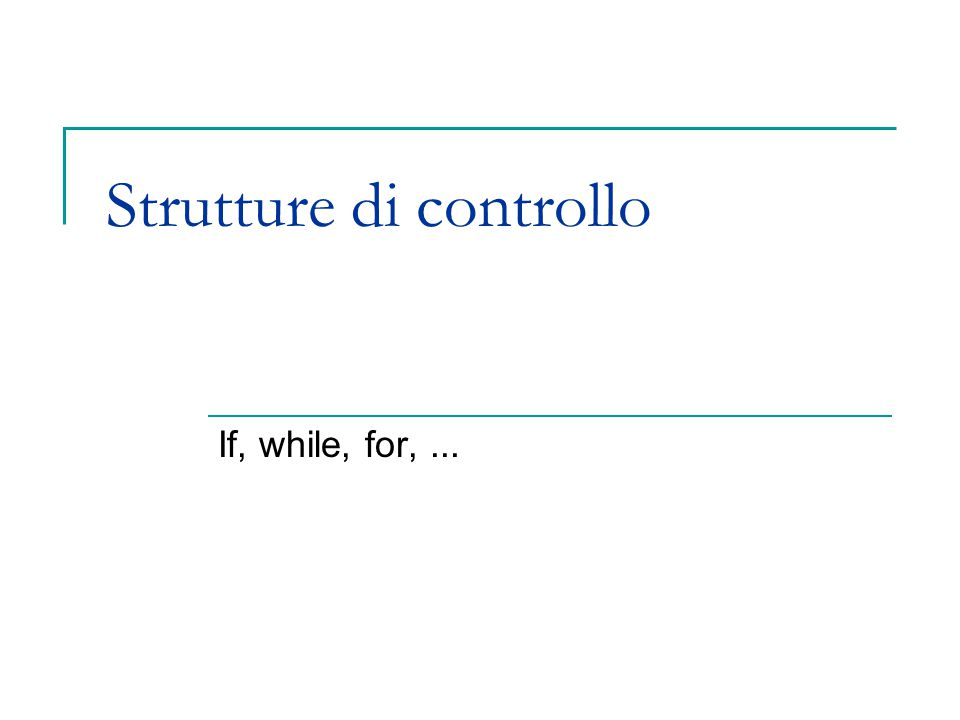 Strutture di controllo If, while, for,...