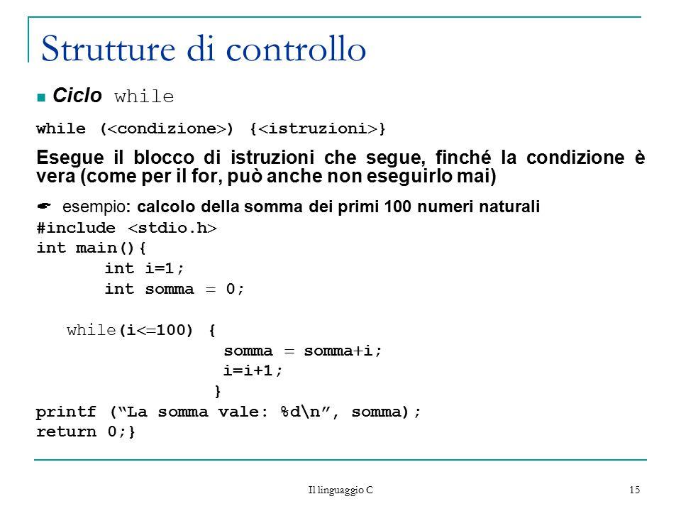 Il linguaggio C 15 Strutture di controllo Ciclo while while (  condizione  ) {  istruzioni  } Esegue il blocco di istruzioni che segue, finché la