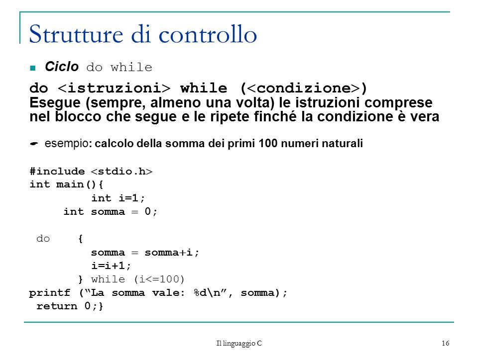 Il linguaggio C 16 Strutture di controllo Ciclo do while do  istruzioni  while (  condizione  ) Esegue (sempre, almeno una volta) le istruzioni co