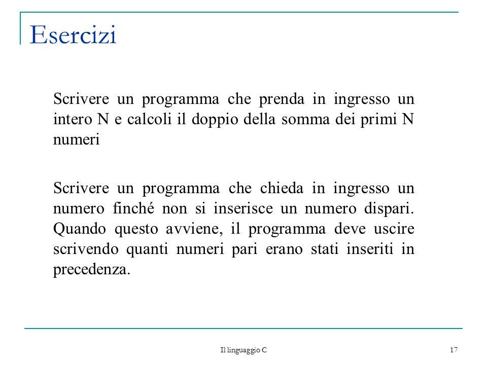 Il linguaggio C 17 Esercizi Scrivere un programma che prenda in ingresso un intero N e calcoli il doppio della somma dei primi N numeri Scrivere un pr