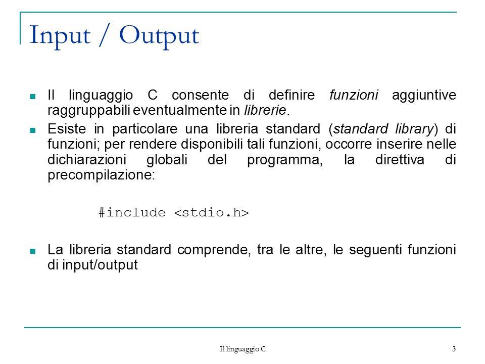 Il linguaggio C 3 Input / Output Il linguaggio C consente di definire funzioni aggiuntive raggruppabili eventualmente in librerie. Esiste in particola