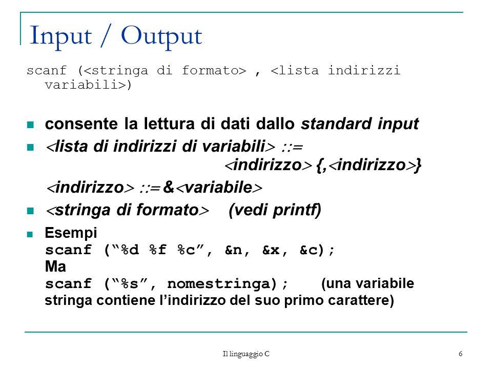 Il linguaggio C 6 Input / Output scanf (  stringa di formato ,  lista indirizzi variabili  ) consente la lettura di dati dallo standard input  li