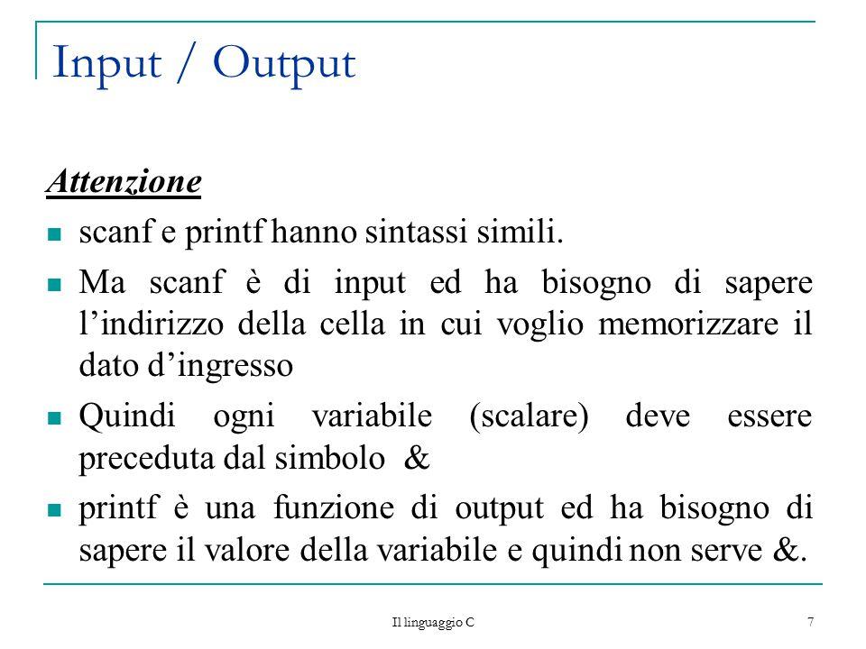 Il linguaggio C 7 Input / Output Attenzione scanf e printf hanno sintassi simili. Ma scanf è di input ed ha bisogno di sapere l'indirizzo della cella