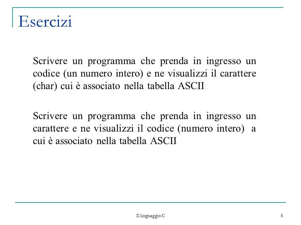 Il linguaggio C 8 Esercizi Scrivere un programma che prenda in ingresso un codice (un numero intero) e ne visualizzi il carattere (char) cui è associa