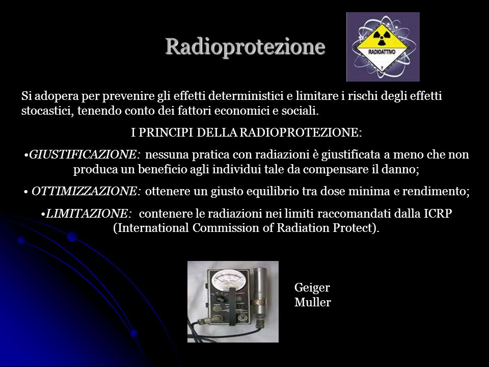 Radioprotezione Si adopera per prevenire gli effetti deterministici e limitare i rischi degli effetti stocastici, tenendo conto dei fattori economici e sociali.