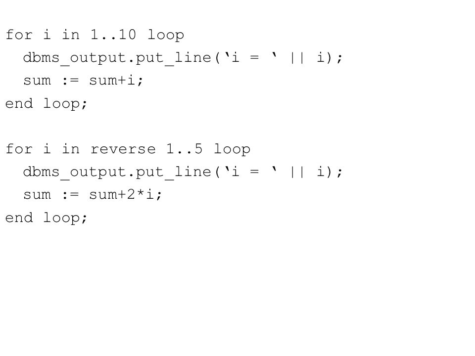 for i in 1..10 loop dbms_output.put_line('i = ' || i); sum := sum+i; end loop; for i in reverse 1..5 loop dbms_output.put_line('i = ' || i); sum := sum+2*i; end loop;