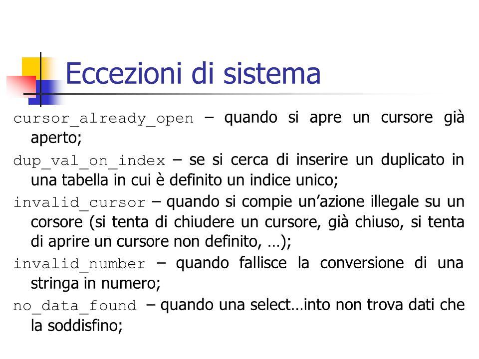 Eccezioni di sistema cursor_already_open – quando si apre un cursore già aperto; dup_val_on_index – se si cerca di inserire un duplicato in una tabella in cui è definito un indice unico; invalid_cursor – quando si compie un'azione illegale su un corsore (si tenta di chiudere un cursore, già chiuso, si tenta di aprire un cursore non definito, …); invalid_number – quando fallisce la conversione di una stringa in numero; no_data_found – quando una select…into non trova dati che la soddisfino;
