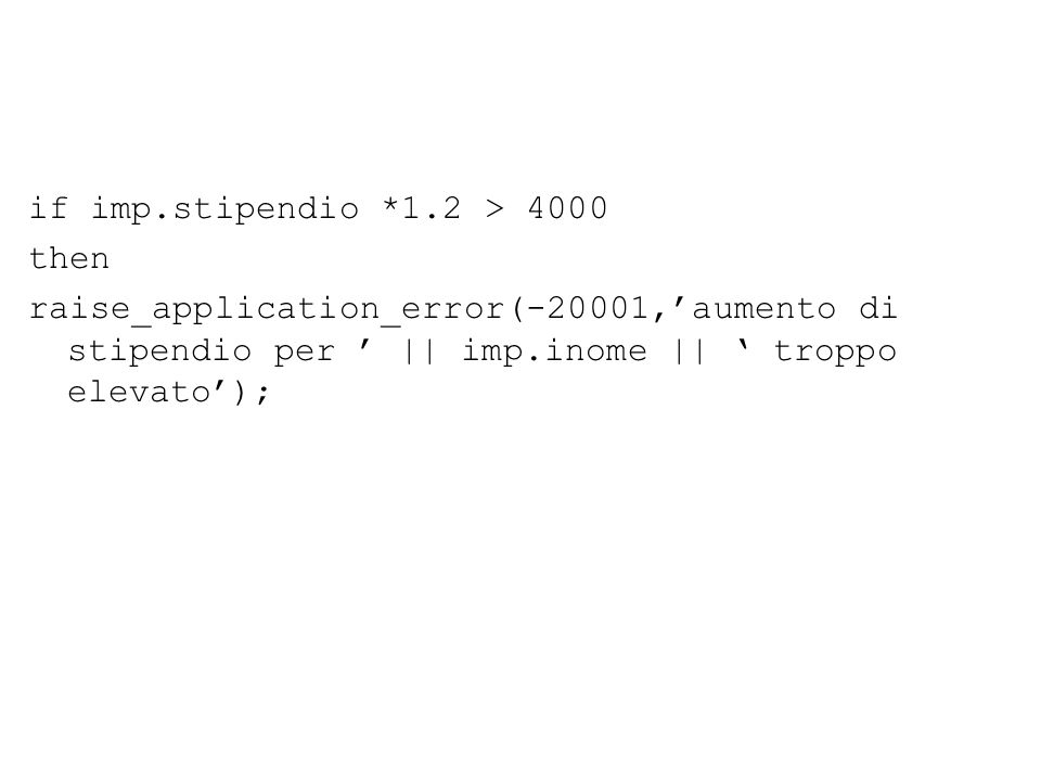 if imp.stipendio *1.2 > 4000 then raise_application_error(-20001,'aumento di stipendio per ' || imp.inome || ' troppo elevato');