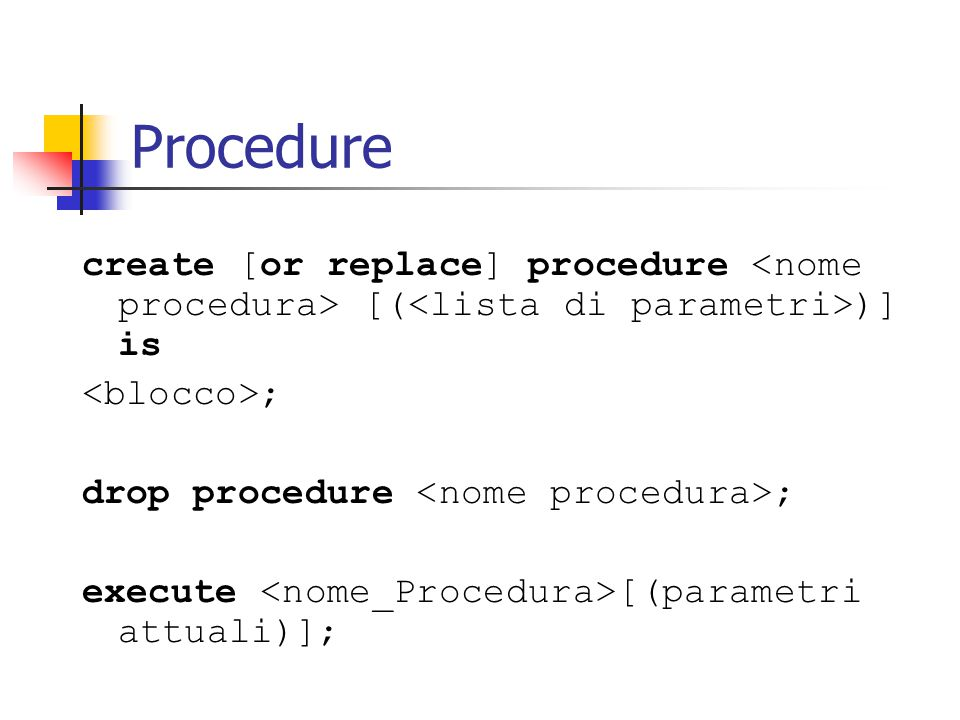 Procedure create [or replace] procedure [( )] is ; drop procedure ; execute [(parametri attuali)];